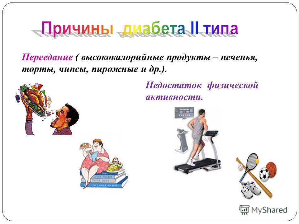 Переедание ( высококалорийные продукты – печенья, торты, чипсы, пирожные и др.). Недостаток физической активности.
