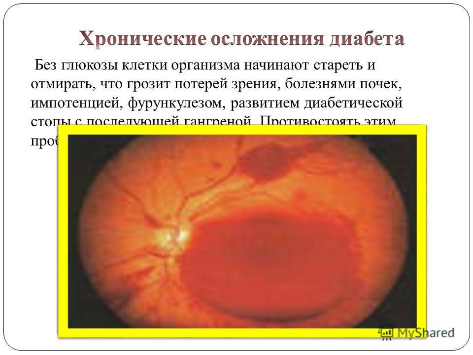 Без глюкозы клетки организма начинают стареть и отмирать, что грозит потерей зрения, болезнями почек, импотенцией, фурункулезом, развитием диабетической стопы с последующей гангреной. Противостоять этим проблемам поможет правильно подобранное лечение