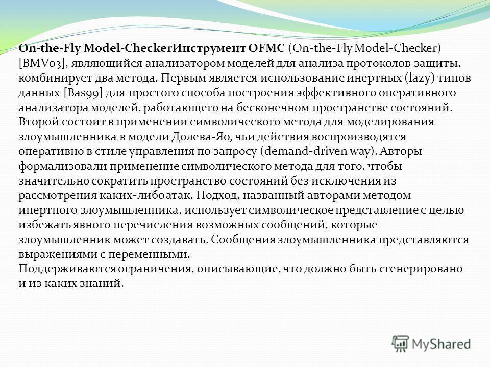 On-the-Fly Model-CheckerИнструмент OFMC (On-the-Fly Model-Checker) [BMV03], являющийся анализатором моделей для анализа протоколов защиты, комбинирует два метода. Первым является использование инертных (lazy) типов данных [Bas99] для простого способа