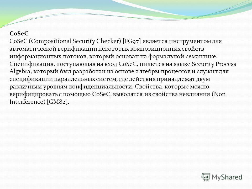 CoSeC CoSeC (Compositional Security Checker) [FG97] является инструментом для автоматической верификации некоторых композиционных свойств информационных потоков, который основан на формальной семантике. Спецификация, поступающая на вход CoSeC, пишетс