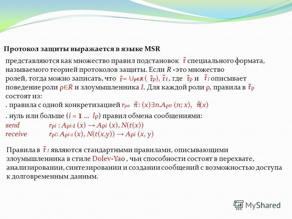 представляются как множество правил подстановок специального формата, называемого теорией протоколов защиты. Если R -это множество ролей, тогда можно записать, что = ρ R ( ρ ), I, где ρ и I описывает поведение роли ρ R и злоумышленника I. Для каждой