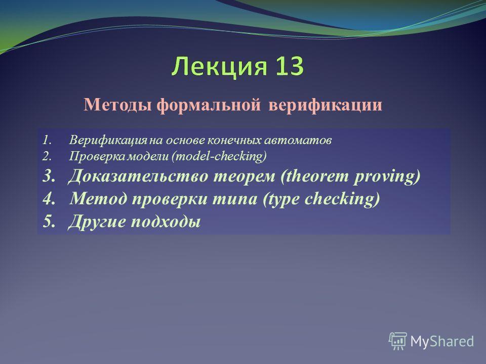 Методы формальной верификации 1.Верификация на основе конечных автоматов 2.Проверка модели (model-checking) 3.Доказательство теорем (theorem proving) 4.Метод проверки типа (type checking) 5.Другие подходы