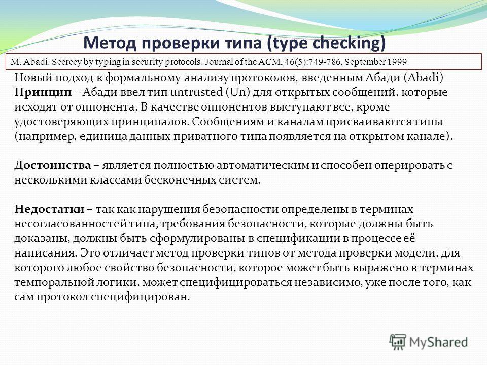 Метод проверки типа (type checking) Новый подход к формальному анализу протоколов, введенным Абади (Abadi) Принцип – Абади ввел тип untrusted (Un) для открытых сообщений, которые исходят от оппонента. В качестве оппонентов выступают все, кроме удосто