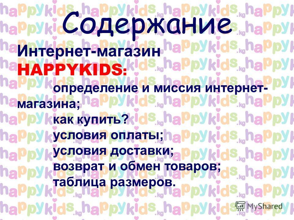Содержание Интернет-магазин HAPPYKIDS : определение и миссия интернет- магазина; как купить? условия оплаты; условия доставки; возврат и обмен товаров; таблица размеров.
