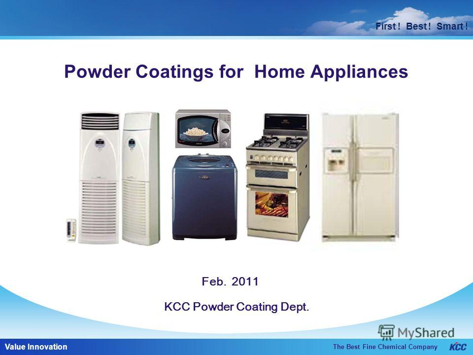 First ! Best ! Smart ! The Best Fine Chemical Company Value Innovation First ! Best ! Smart ! KCC Powder Coating Dept. Powder Coatings for Home Appliances Feb. 2011