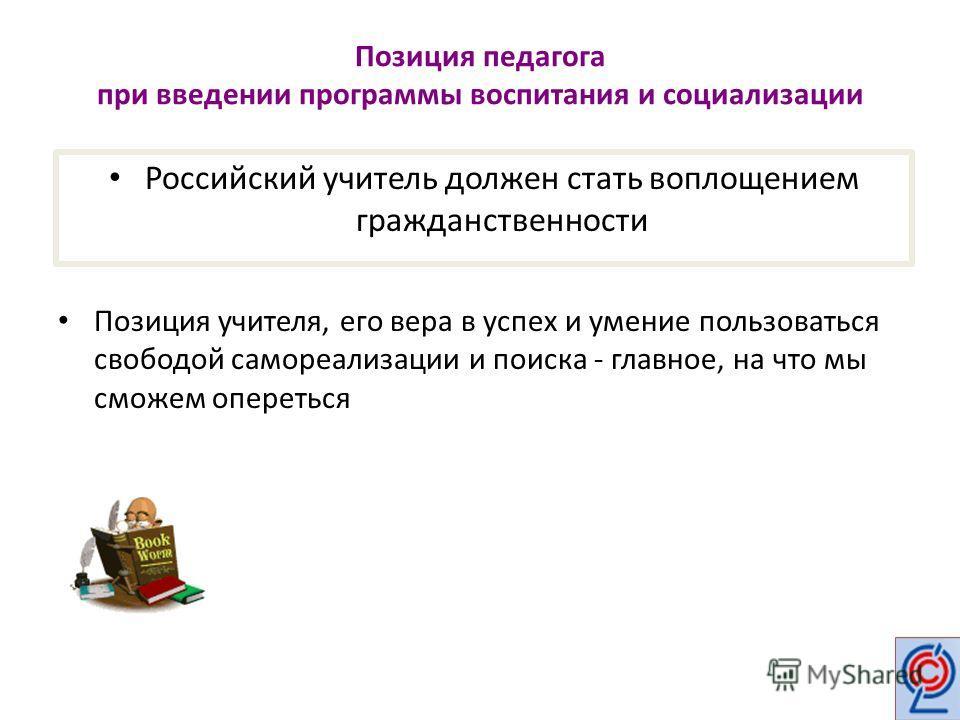 Позиция педагога при введении программы воспитания и социализации Позиция учителя, его вера в успех и умение пользоваться свободой самореализации и поиска - главное, на что мы сможем опереться Российский учитель должен стать воплощением гражданственн
