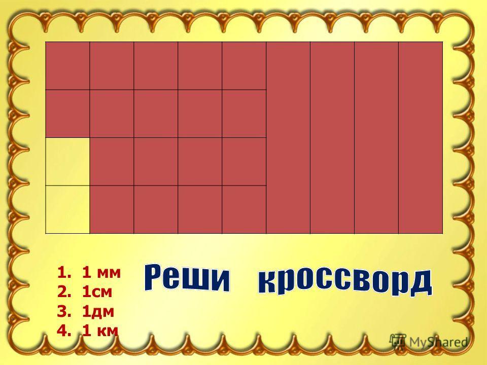 1 1. 1 мм 2. 1см 3. 1дм 4. 1 км 2 3 4