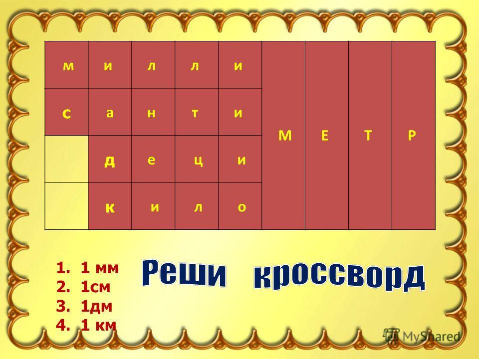 1 1. 1 мм 2. 1см 3. 1дм 4. 1 км 2 3 4 ми л л и МЕ Т Р с ан т и д е ц и к и л о
