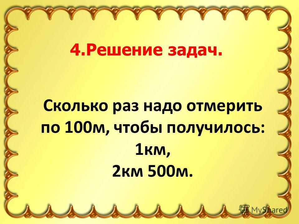 Сколько раз надо отмерить по 100м, чтобы получилось: 1км, 2км 500м. 4.Решение задач.