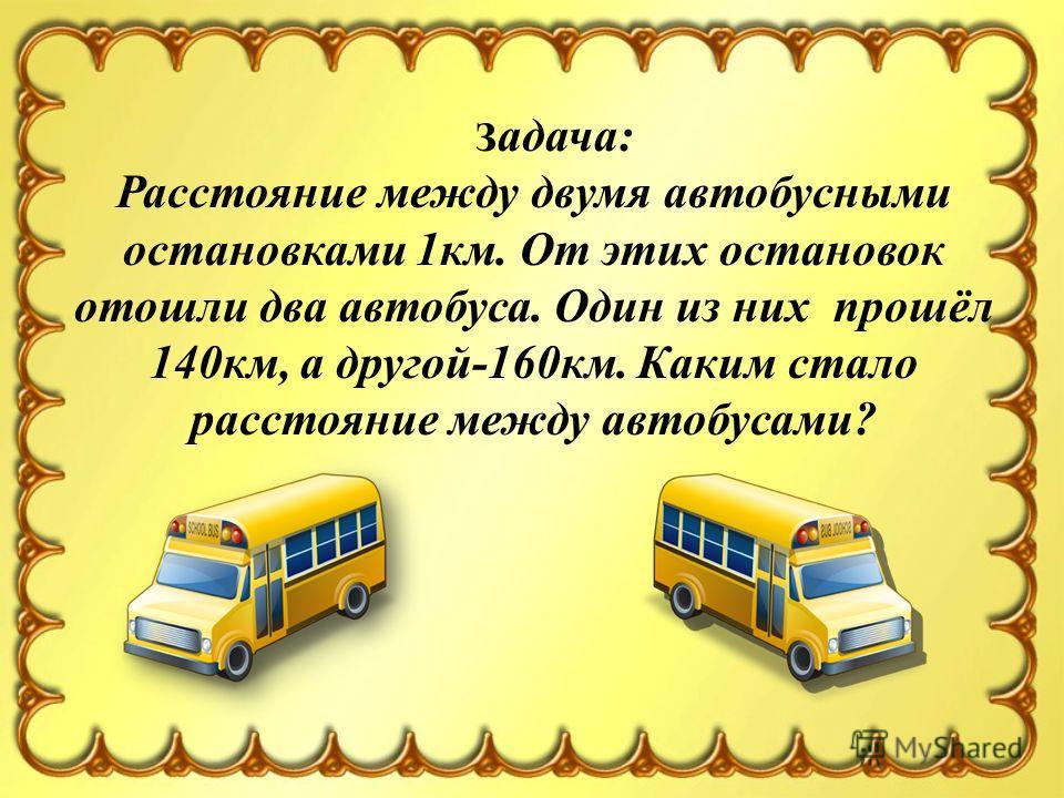 З адача: Расстояние между двумя автобусными остановками 1км. От этих остановок отошли два автобуса. Один из них прошёл 140км, а другой-160км. Каким стало расстояние между автобусами?