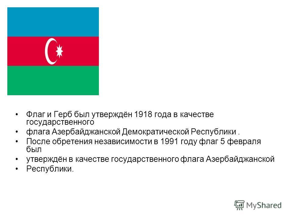 Флаг и Герб был утверждён 1918 года в качестве государственного флага Азербайджанской Демократической Республики. После обретения независимости в 1991 году флаг 5 февраля был утверждён в качестве государственного флага Азербайджанской Республики.