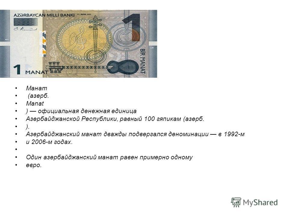 Манат (азерб. Manat ) официальная денежная единица Азербайджанской Республики, равный 100 гяпикам (азерб. ). Азербайджанский манат дважды подвергался деноминации в 1992-м и 2006-м годах. Один азербайджанский манат равен примерно одному евро.