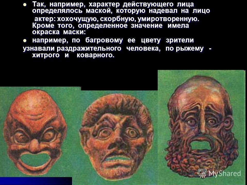 Так, например, характер действующего лица определялось маской, которую надевал на лицо Так, например, характер действующего лица определялось маской, которую надевал на лицо актер: хохочущую, скорбную, умиротворенную. Кроме того, определенное значени