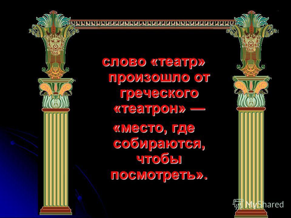 слово «театр» произошло от греческого «театрон» слово «театр» произошло от греческого «театрон» «место, где собираются, чтобы посмотреть».