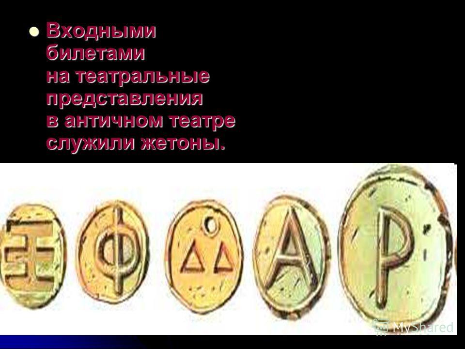 Входными билетами на театральные представления в античном театре служили жетоны. Входными билетами на театральные представления в античном театре служили жетоны.