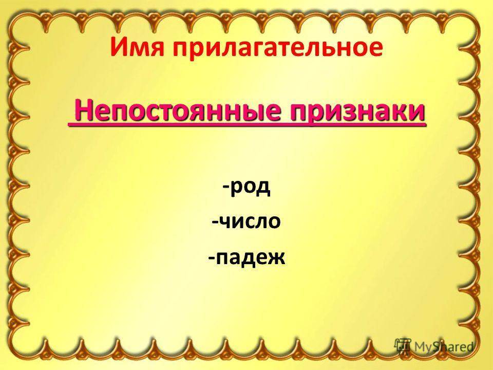 Имя прилагательное Непостоянные признаки Непостоянные признаки -род -число -падеж