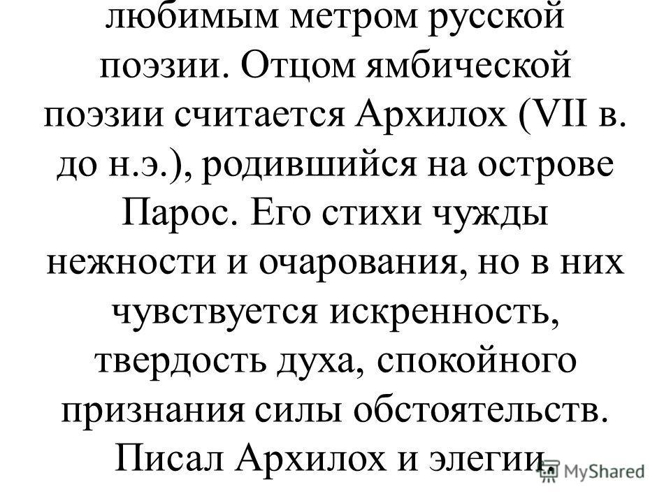 Е VII в. до н.э. распространенным жанром лирики становится ямб. Этот энергичный размер стиха, дающий возможность выразить трезвую, иногда насмешливую мысль, впоследствии станет любимым метром русской поэзии. Отцом ямбической поэзии считается Архилох