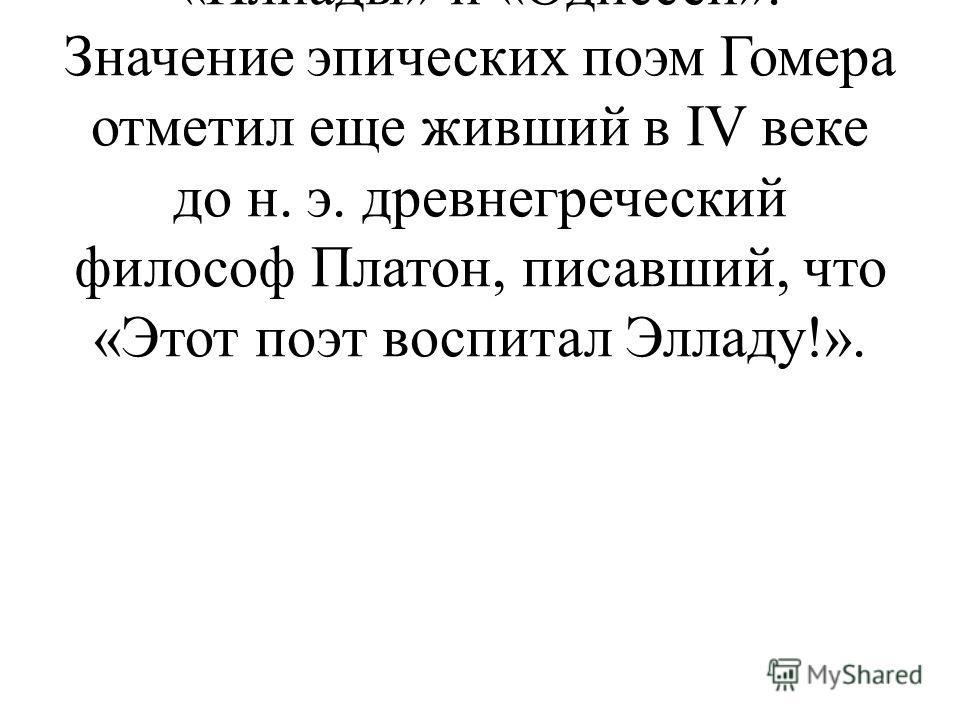 Самым известным аэдом и по сей день является Гомер - автор «Илиады» и «Одиссеи». Значение эпических поэм Гомера отметил еще живший в IV веке до н. э. древнегреческий философ Платон, писавший, что «Этот поэт воспитал Элладу!».