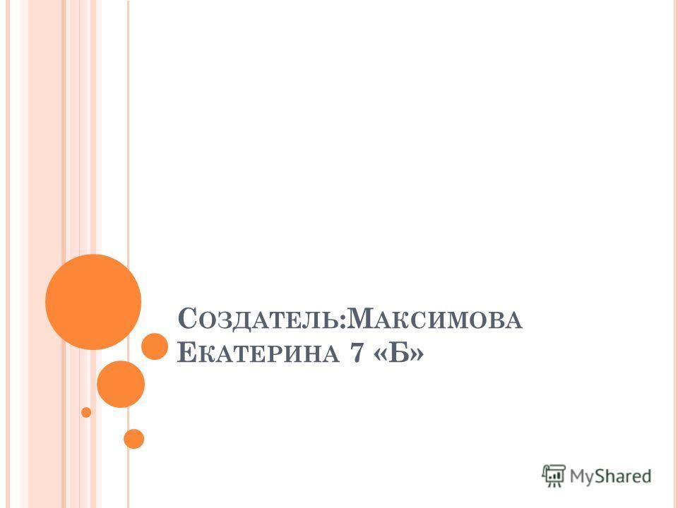 С ОЗДАТЕЛЬ :М АКСИМОВА Е КАТЕРИНА 7 «Б»