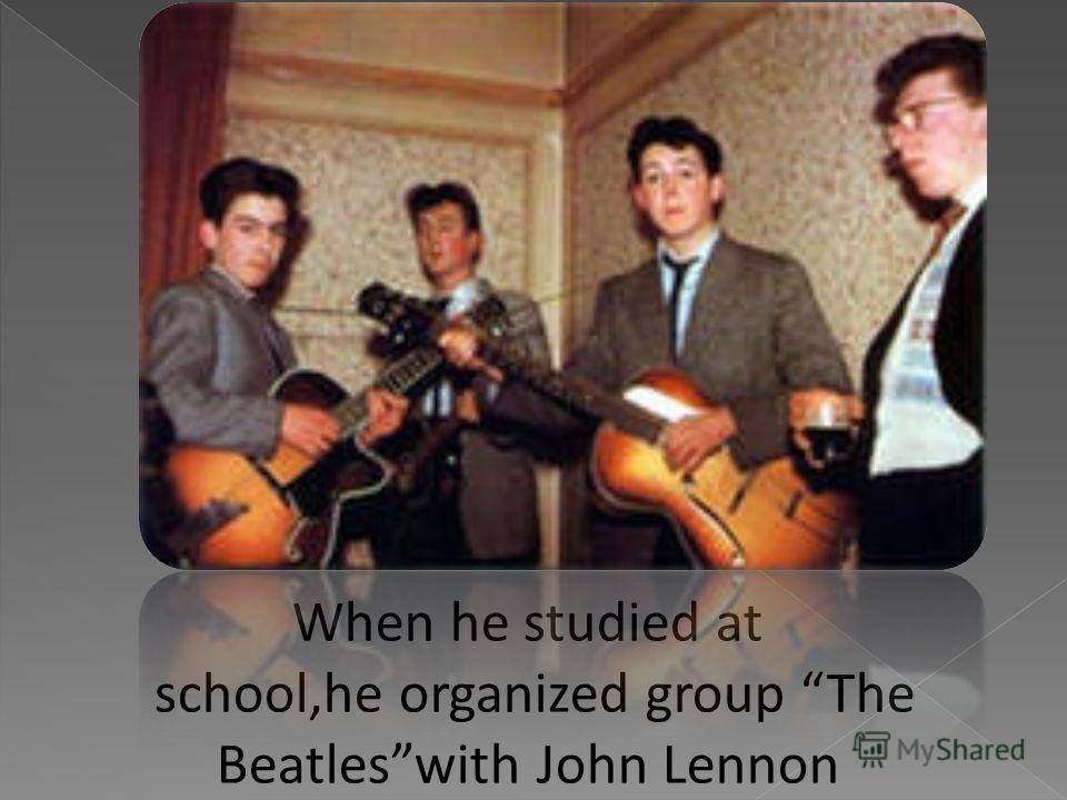 When he studied at school,he organized group The Beatleswith John Lennon