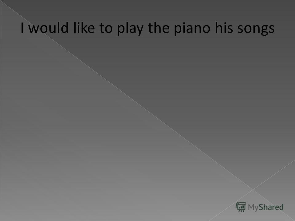 I would like to play the piano his songs