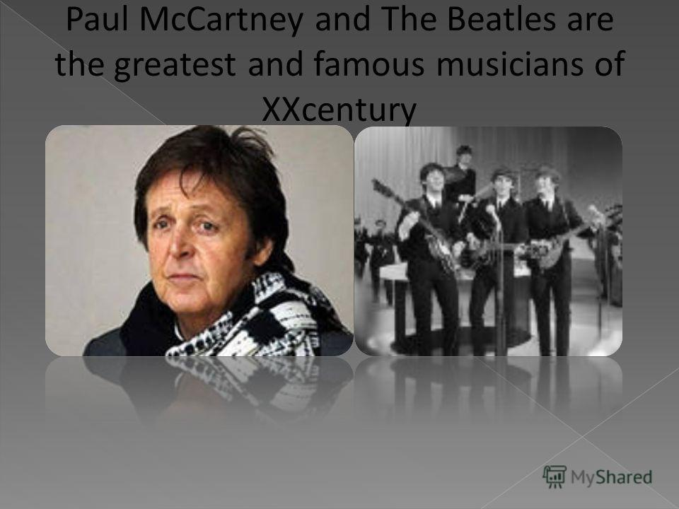 Paul McCartney and The Beatles are the greatest and famous musicians of XXcentury