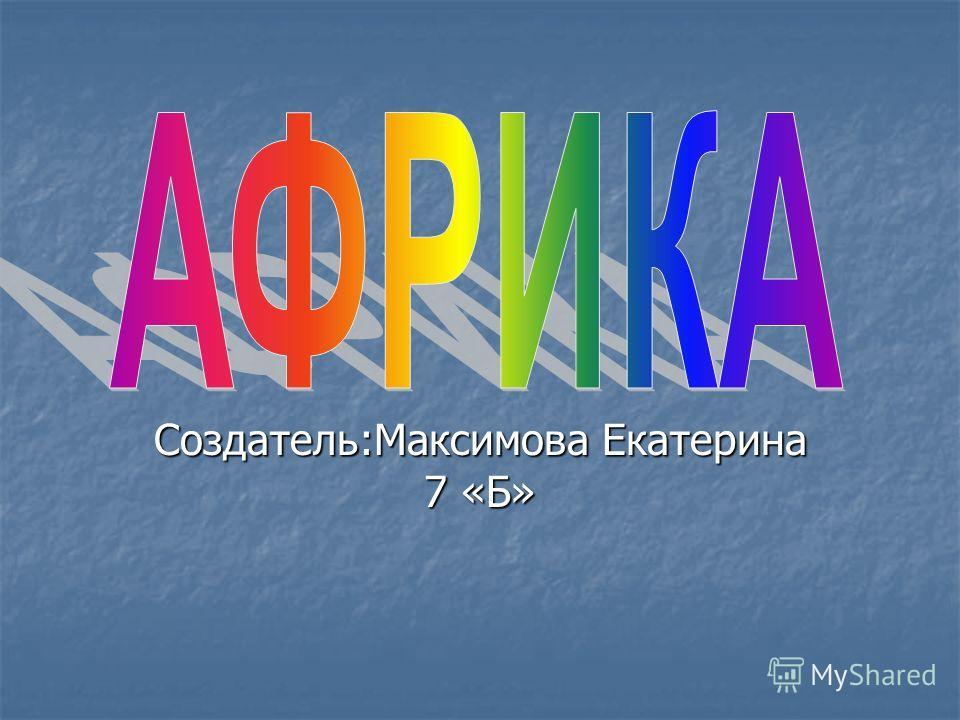 Создатель:Максимова Екатерина 7 «Б»