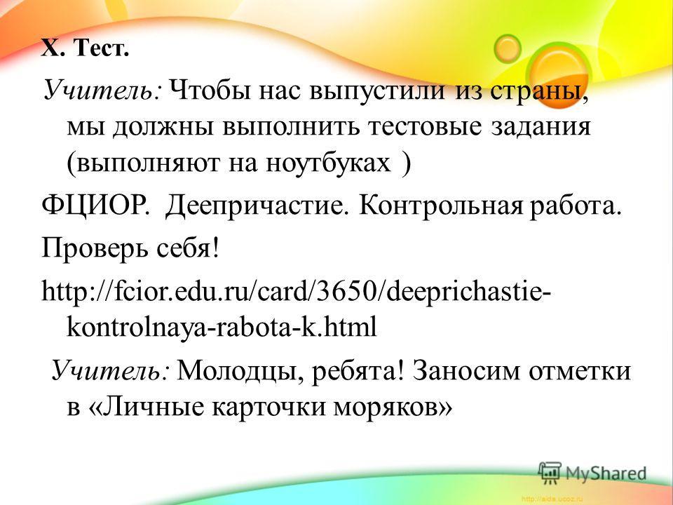 X. Тест. Учитель: Чтобы нас выпустили из страны, мы должны выполнить тестовые задания (выполняют на ноутбуках ) ФЦИОР. Деепричастие. Контрольная работа. Проверь себя! http://fcior.edu.ru/card/3650/deeprichastie- kontrolnaya-rabota-k.html Учитель: Мол