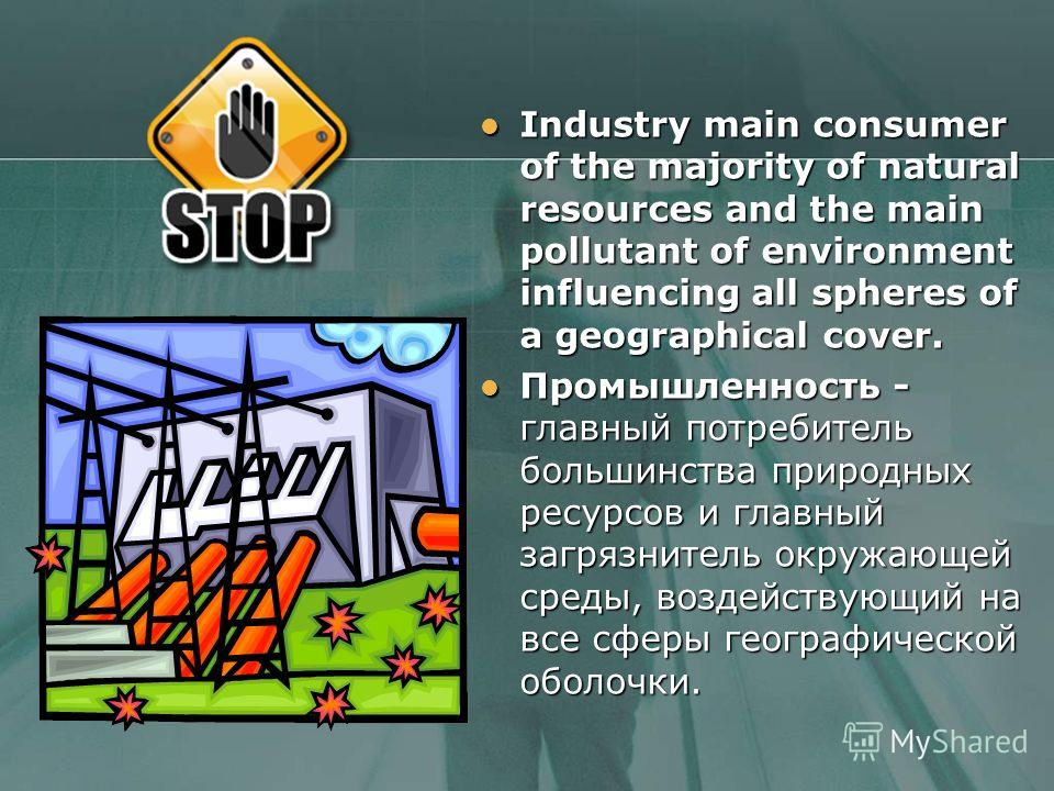 Industry main consumer of the majority of natural resources and the main pollutant of environment influencing all spheres of a geographical cover. Industry main consumer of the majority of natural resources and the main pollutant of environment influ