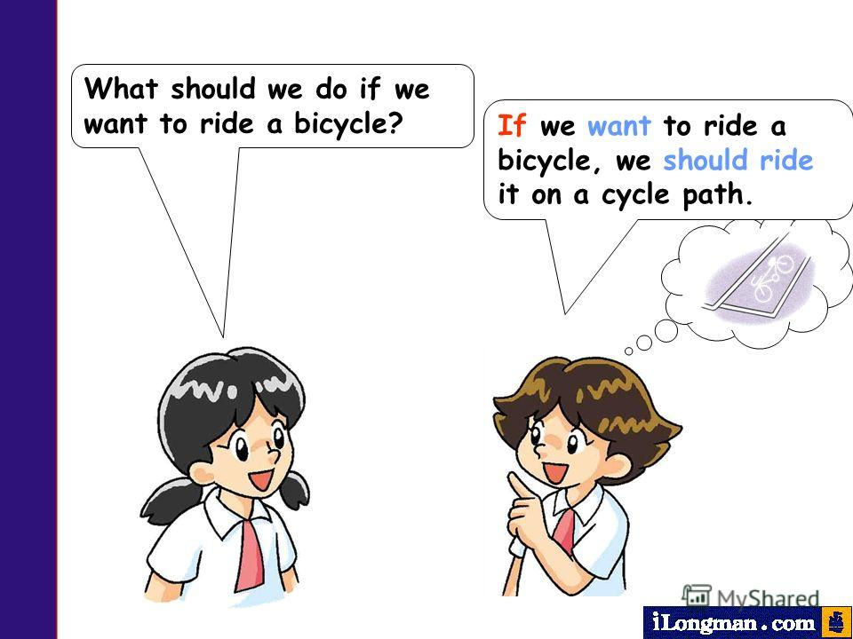 What should we do if we want to ride a bicycle? If we want to ride a bicycle, we should ride it on a cycle path.