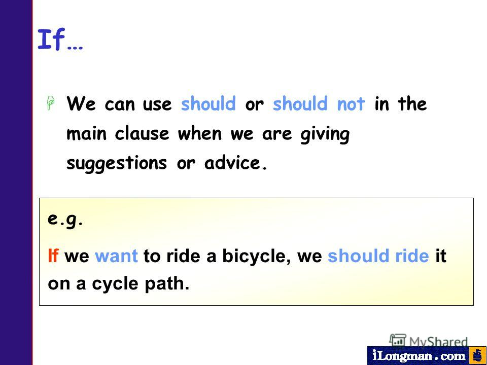 If… HWe can use should or should not in the main clause when we are giving suggestions or advice. e.g. If we want to ride a bicycle, we should ride it on a cycle path.