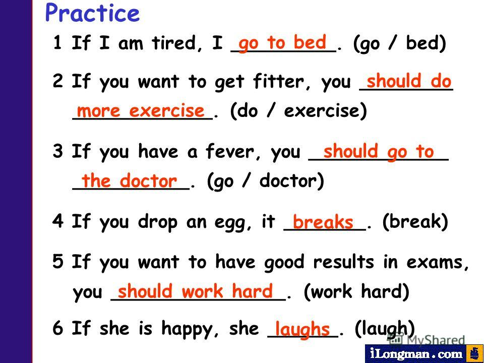 Practice 1 If I am tired, I _________. (go / bed) 2 If you want to get fitter, you ________ ____________. (do / exercise) 3 If you have a fever, you ____________ __________. (go / doctor) 4 If you drop an egg, it _______. (break) 5 If you want to hav