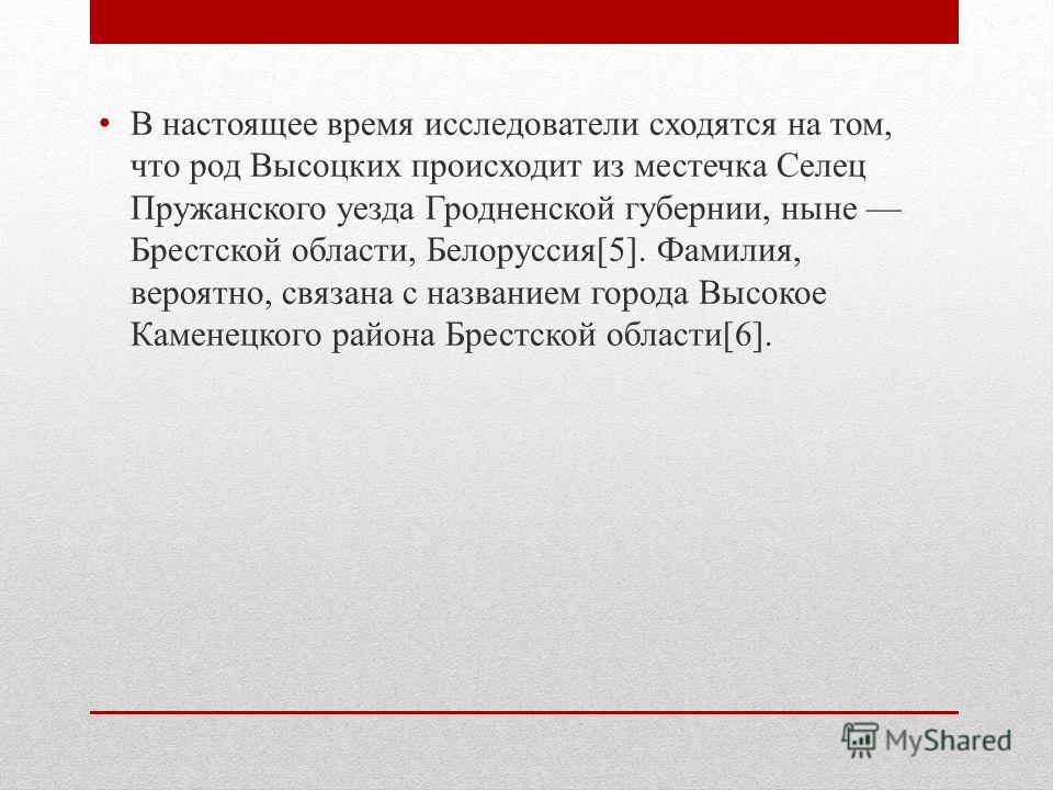В настоящее время исследователи сходятся на том, что род Высоцких происходит из местечка Селец Пружанского уезда Гродненской губернии, ныне Брестской области, Белоруссия[5]. Фамилия, вероятно, связана с названием города Высокое Каменецкого района Бре