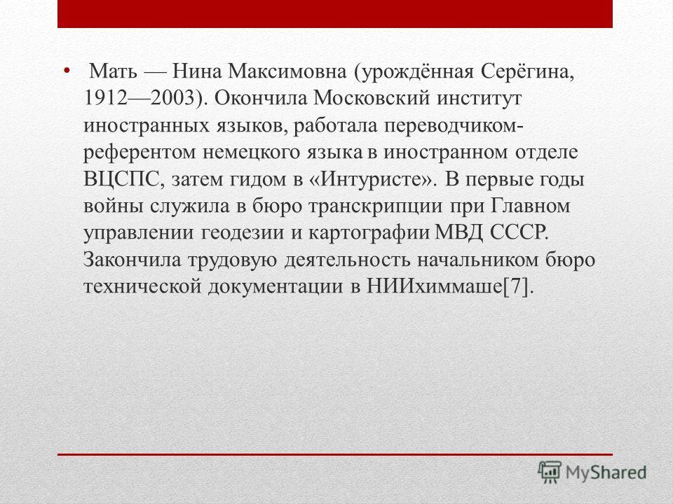 Мать Нина Максимовна (урождённая Серёгина, 19122003). Окончила Московский институт иностранных языков, работала переводчиком- референтом немецкого языка в иностранном отделе ВЦСПС, затем гидом в «Интуристе». В первые годы войны служила в бюро транскр
