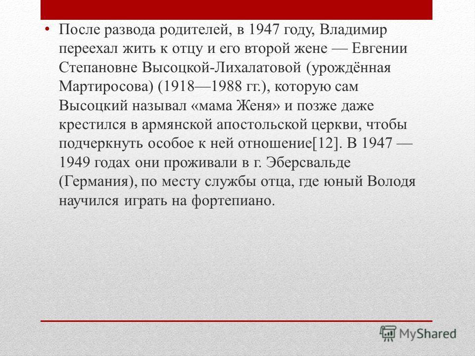 После развода родителей, в 1947 году, Владимир переехал жить к отцу и его второй жене Евгении Степановне Высоцкой-Лихалатовой (урождённая Мартиросова) (19181988 гг.), которую сам Высоцкий называл «мама Женя» и позже даже крестился в армянской апостол