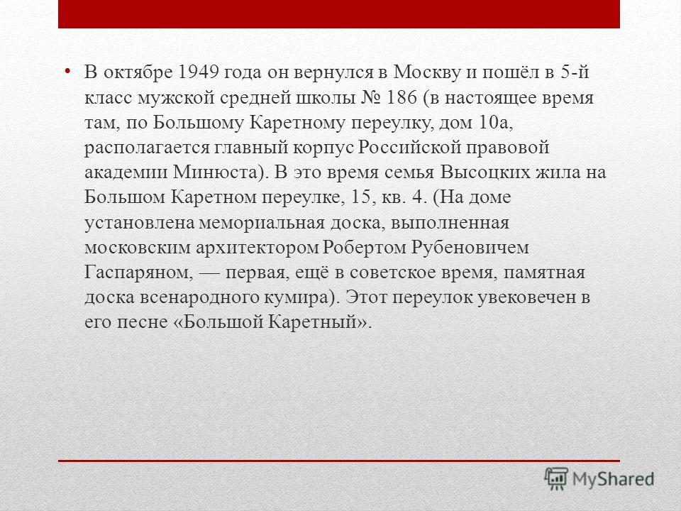 В октябре 1949 года он вернулся в Москву и пошёл в 5-й класс мужской средней школы 186 (в настоящее время там, по Большому Каретному переулку, дом 10а, располагается главный корпус Российской правовой академии Минюста). В это время семья Высоцких жил