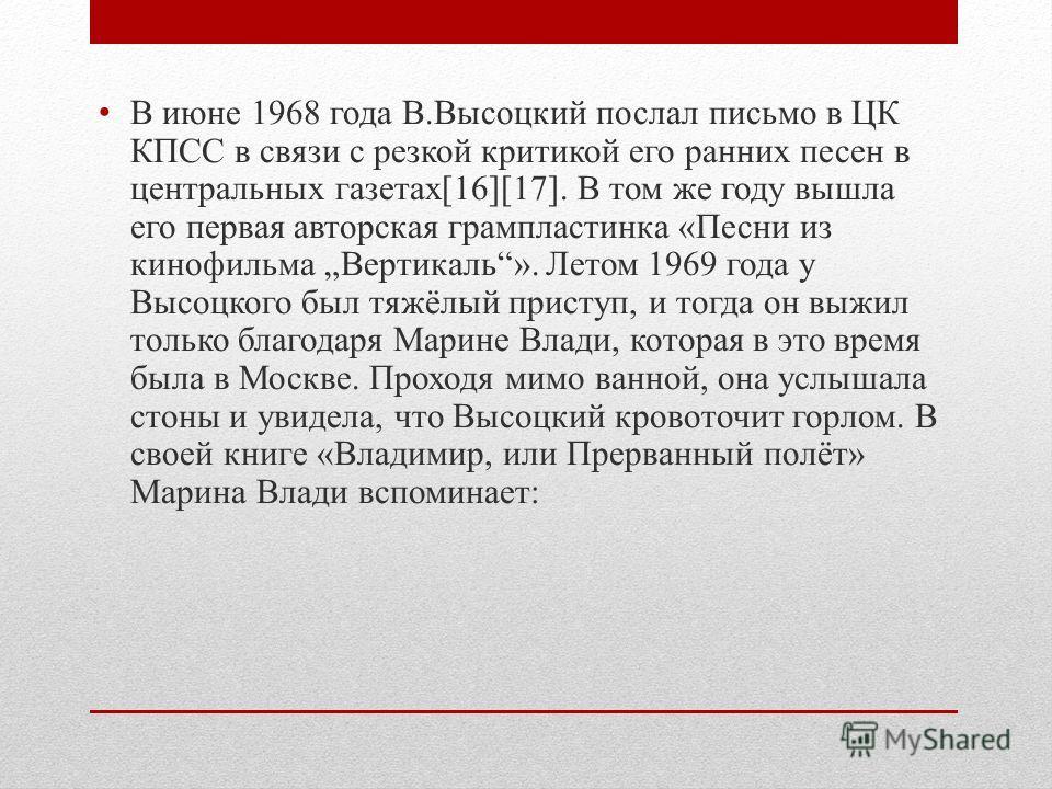 В июне 1968 года В.Высоцкий послал письмо в ЦК КПСС в связи с резкой критикой его ранних песен в центральных газетах[16][17]. В том же году вышла его первая авторская грампластинка «Песни из кинофильма Вертикаль». Летом 1969 года у Высоцкого был тяжё