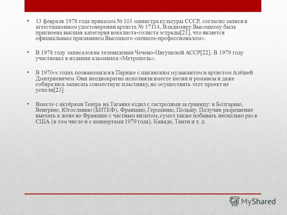 13 февраля 1978 года приказом 103 министра культуры СССР, согласно записи в аттестационном удостоверении артиста 17114, Владимиру Высоцкому была присвоена высшая категория вокалиста-солиста эстрады[21], что является официальным признанием Высоцкого «
