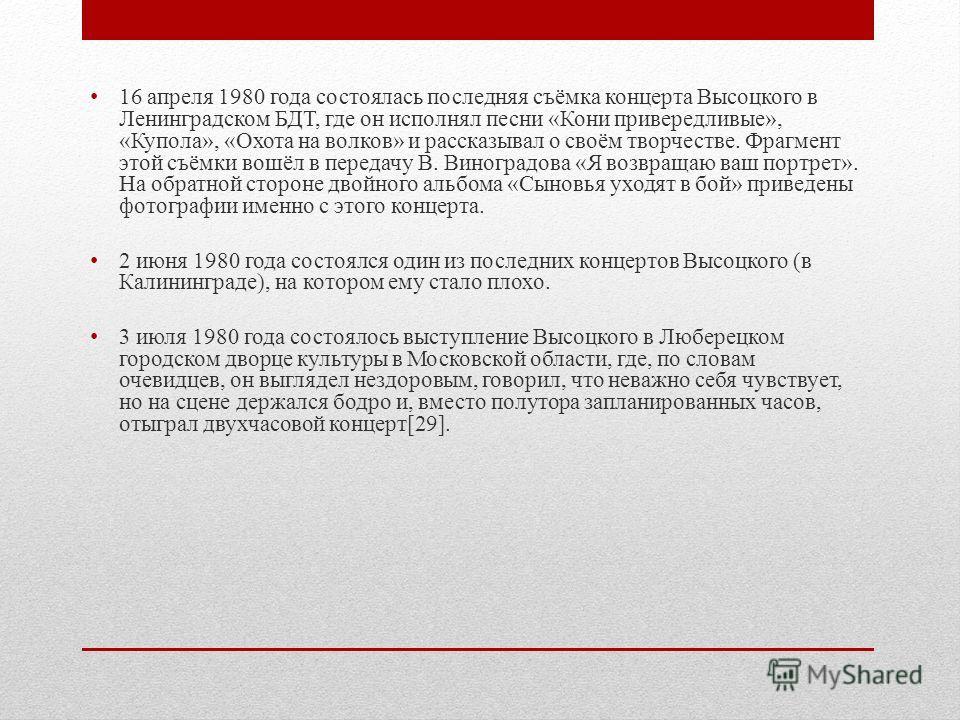 16 апреля 1980 года состоялась последняя съёмка концерта Высоцкого в Ленинградском БДТ, где он исполнял песни «Кони привередливые», «Купола», «Охота на волков» и рассказывал о своём творчестве. Фрагмент этой съёмки вошёл в передачу В. Виноградова «Я