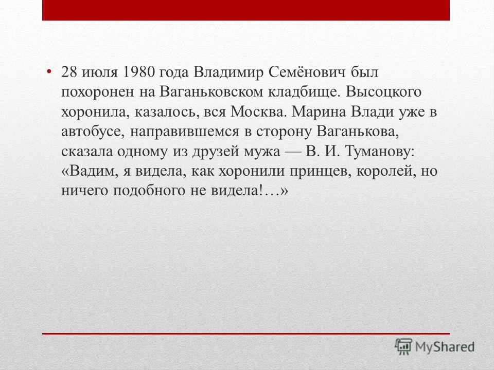 28 июля 1980 года Владимир Семёнович был похоронен на Ваганьковском кладбище. Высоцкого хоронила, казалось, вся Москва. Марина Влади уже в автобусе, направившемся в сторону Ваганькова, сказала одному из друзей мужа В. И. Туманову: «Вадим, я видела, к