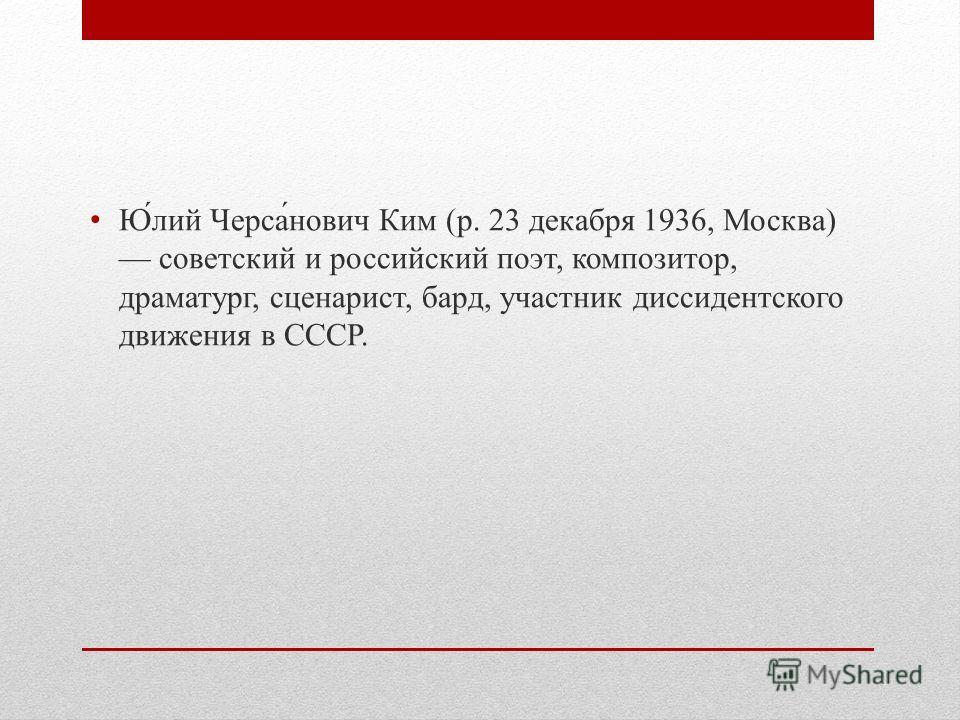 Ю́лий Черса́нович Ким (р. 23 декабря 1936, Москва) советский и российский поэт, композитор, драматург, сценарист, бард, участник диссидентского движения в СССР.