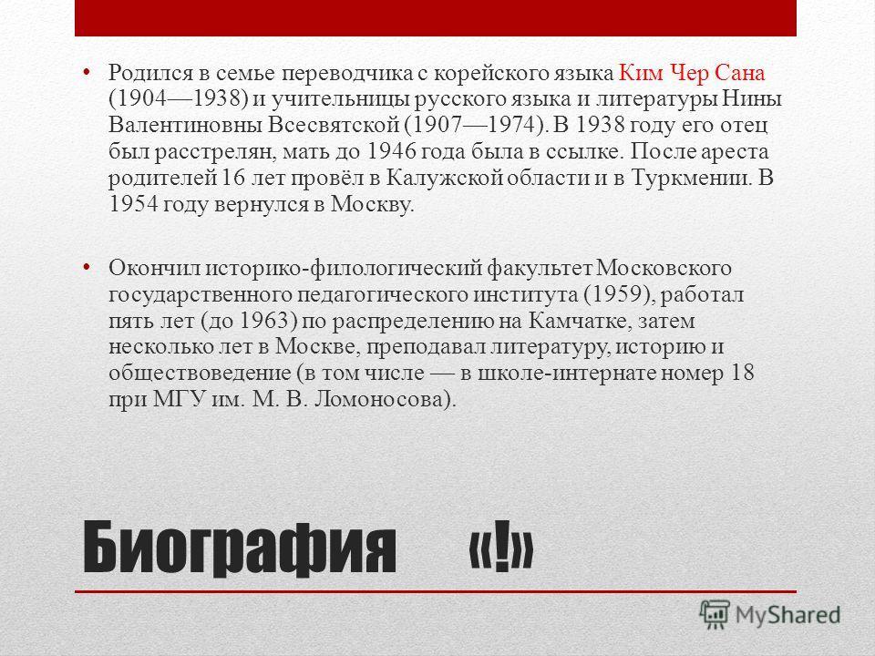 Биография «!» Родился в семье переводчика с корейского языка Ким Чер Сана (19041938) и учительницы русского языка и литературы Нины Валентиновны Всесвятской (19071974). В 1938 году его отец был расстрелян, мать до 1946 года была в ссылке. После арест