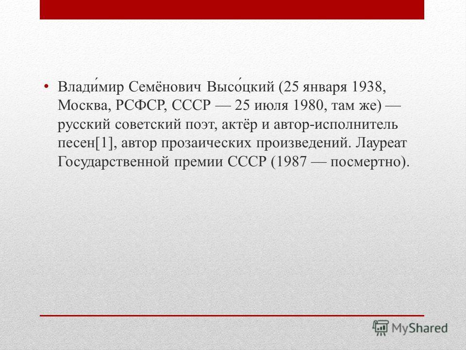 Влади́мир Семёнович Высо́цкий (25 января 1938, Москва, РСФСР, СССР 25 июля 1980, там же) русский советский поэт, актёр и автор-исполнитель песен[1], автор прозаических произведений. Лауреат Государственной премии СССР (1987 посмертно).