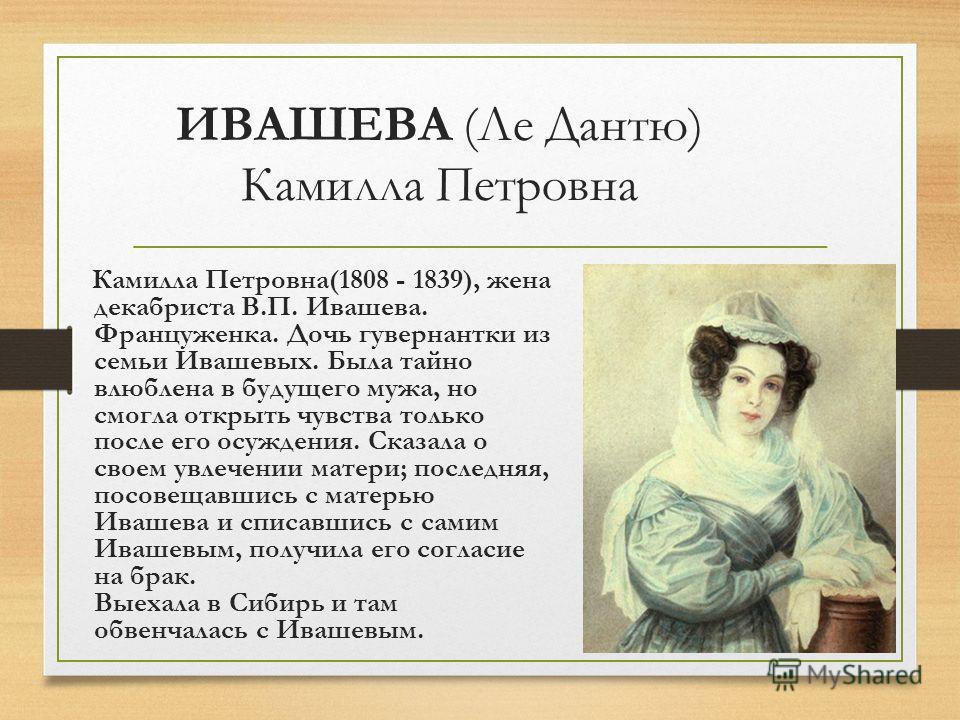 ИВАШЕВА (Ле Дантю) Камилла Петровна Камилла Петровна(1808 - 1839), жена декабриста В.П. Ивашева. Француженка. Дочь гувернантки из семьи Ивашевых. Была тайно влюблена в будущего мужа, но смогла открыть чувства только после его осуждения. Сказала о сво