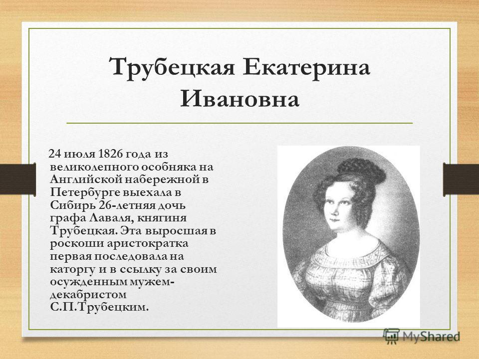 Трубецкая Екатерина Ивановна 24 июля 1826 года из великолепного особняка на Английской набережной в Петербурге выехала в Сибирь 26-летняя дочь графа Лаваля, княгиня Трубецкая. Эта выросшая в роскоши аристократка первая последовала на каторгу и в ссыл
