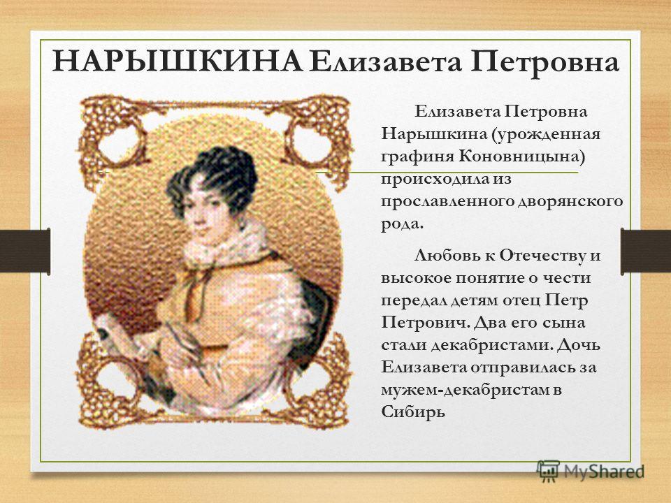 НАРЫШКИНА Елизавета Петровна Елизавета Петровна Нарышкина (урожденная графиня Коновницына) происходила из прославленного дворянского рода. Любовь к Отечеству и высокое понятие о чести передал детям отец Петр Петрович. Два его сына стали декабристами.