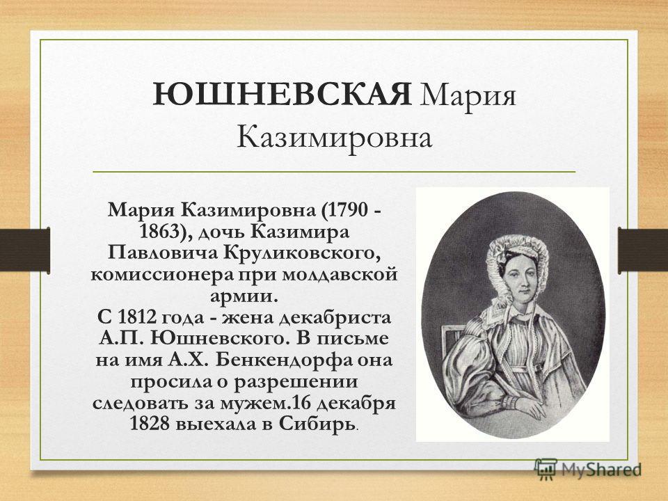 ЮШНЕВСКАЯ Мария Казимировна Мария Казимировна (1790 - 1863), дочь Казимира Павловича Круликовского, комиссионера при молдавской армии. С 1812 года - жена декабриста А.П. Юшневского. В письме на имя А.X. Бенкендорфа она просила о разрешении следовать