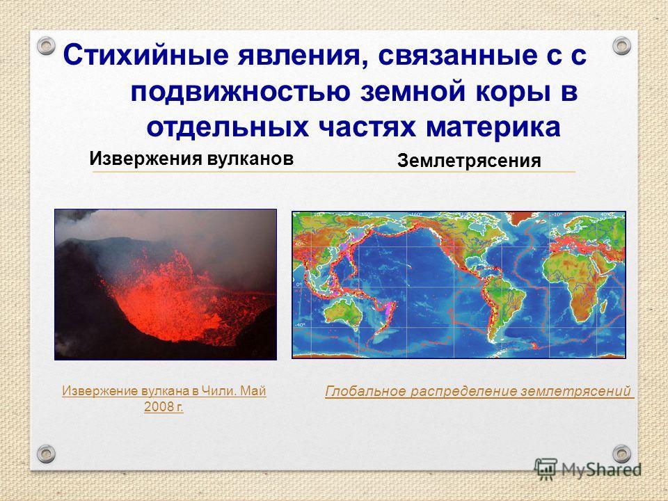 Стихийные явления, связанные с с подвижностью земной коры в отдельных частях материка Извержения вулканов Землетрясения Извержение вулкана в Чили. Май 2008 г. Глобальное распределение землетрясений