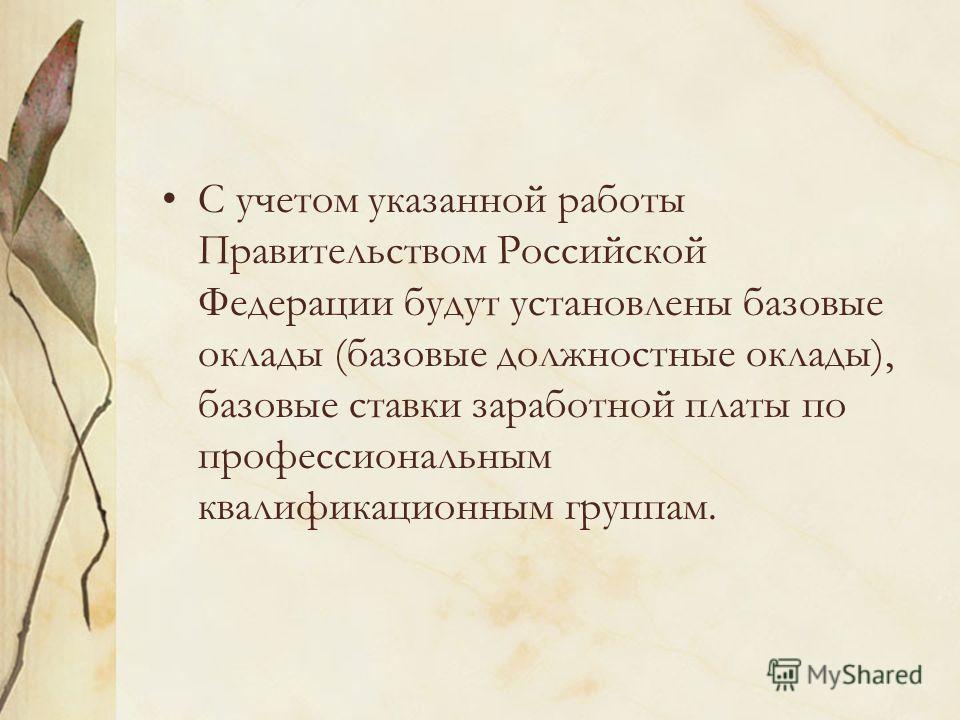 С учетом указанной работы Правительством Российской Федерации будут установлены базовые оклады (базовые должностные оклады), базовые ставки заработной платы по профессиональным квалификационным группам.