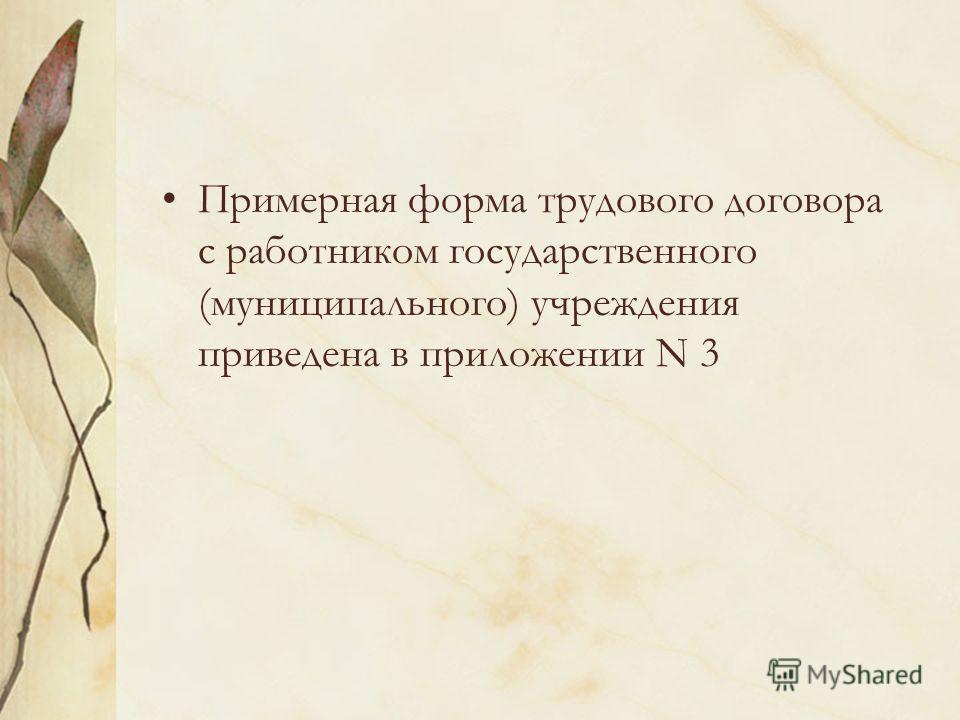 Примерная форма трудового договора с работником государственного (муниципального) учреждения приведена в приложении N 3